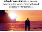 a tender august night a pleasant evening in the summertime with good opportunity for romance
