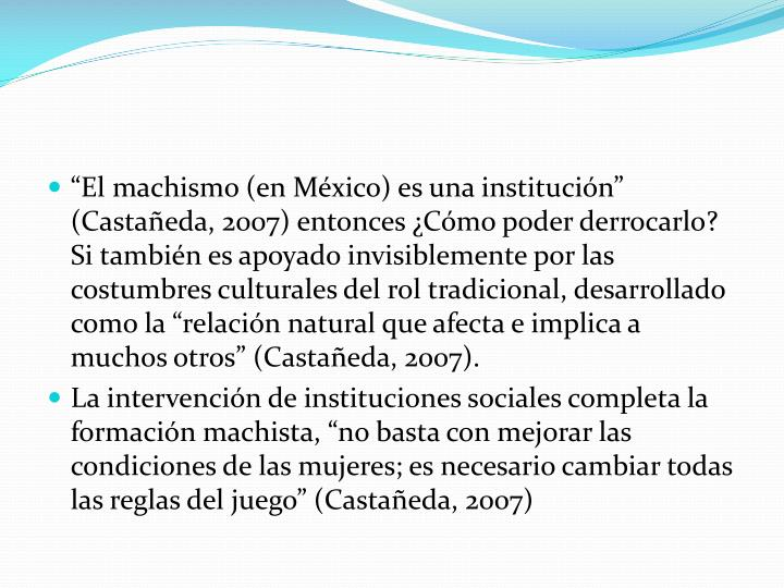 """""""El machismo (en México) es una institución"""" (Castañeda, 2007) entonces ¿Cómo poder derrocarlo? Si también es apoyado invisiblemente por las costumbres culturales del rol tradicional, desarrollado como la """"relación natural que afecta e implica a muchos otros"""" (Castañeda, 2007)."""