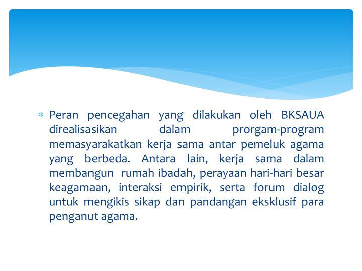 Peran pencegahan yang dilakukan oleh BKSAUA direalisasikan dalam prorgam-program memasyarakatkan kerja sama antar pemeluk agama  yang berbeda. Antara lain, kerja sama dalam