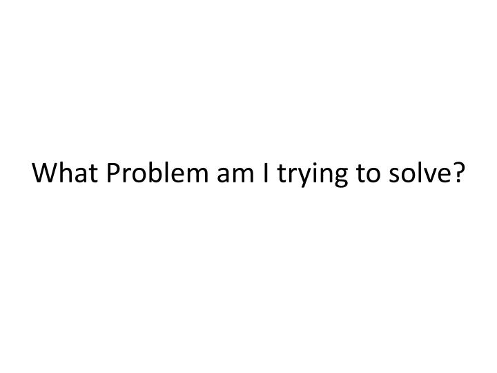What Problem am I trying to solve?