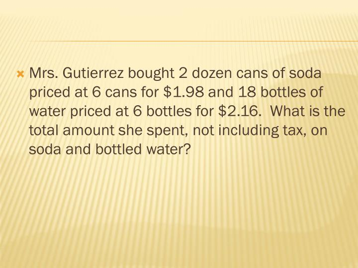 Mrs. Gutierrez bought 2 dozen cans of soda priced at 6 cans for $1.98 and 18 bottles of water priced at 6 bottles for $2.16.  What is the total amount she spent, not including tax, on soda and bottled water?