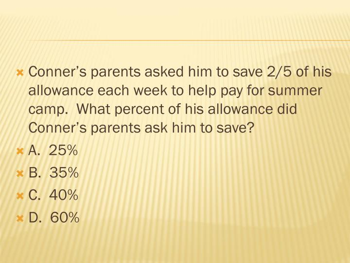 Conner's parents asked him to save 2/5 of his allowance each week to help pay for summer camp.  Wh...