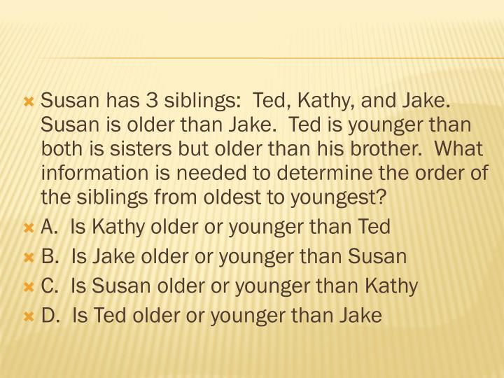 Susan has 3 siblings:  Ted, Kathy, and Jake.  Susan is older than Jake.  Ted is younger than both is sisters but older than his brother.  What information is needed to determine the order of the siblings from oldest to youngest?