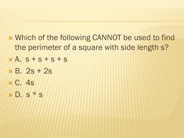 Which of the following CANNOT be used to find the perimeter of a square with side length s?