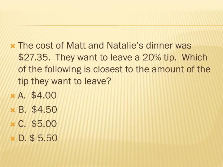 The cost of Matt and Natalie's dinner was $27.35.  They want to leave a 20% tip.  Which of the following is closest to the amount of the tip they want to leave?