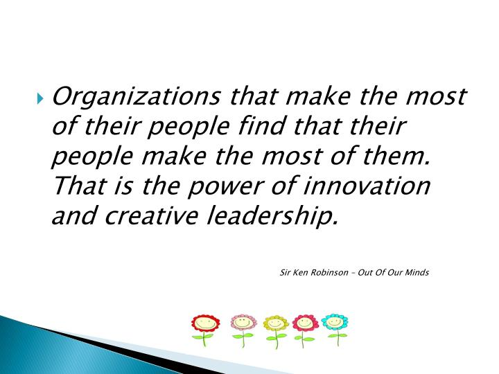 Organizations that make the most of their people find that their people make the most of them.  That is the power of innovation and creative leadership.