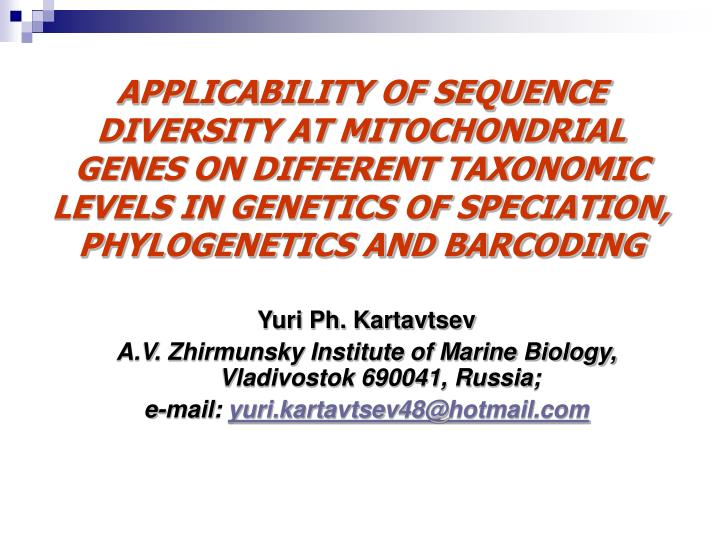 APPLICABILITY OF SEQUENCE DIVERSITY AT MITOCHONDRIAL GENES ON DIFFERENT TAXONOMIC LEVELS IN GENETICS...