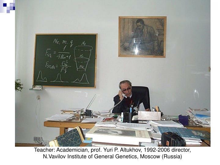 Teacher: Academician, prof. Yuri P. Altukhov, 1992-2006 director,