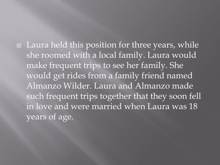 Laura held this position for three years, while she roomed with a local family. Laura would make frequent trips to see her family. She would get rides from a family friend named