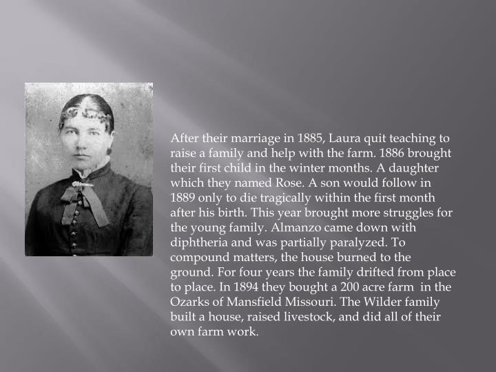 After their marriage in 1885, Laura quit teaching to raise a family and help with the farm. 1886 brought their first child in the winter months. A daughter which they named Rose. A son would follow in 1889 only to die tragically within the first month after his birth. This year brought more struggles for the young family.
