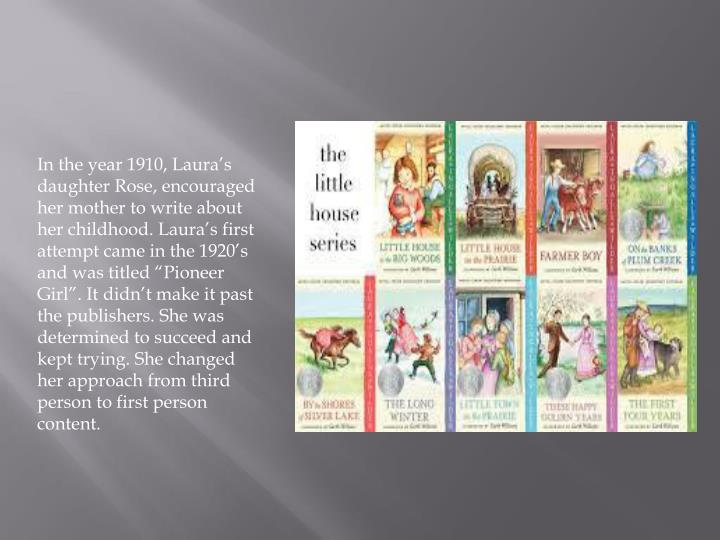 "In the year 1910, Laura's daughter Rose, encouraged her mother to write about her childhood. Laura's first attempt came in the 1920's and was titled ""Pioneer Girl"". It didn't make it past the publishers. She was determined to succeed and kept trying. She changed her approach from third person to first person content."