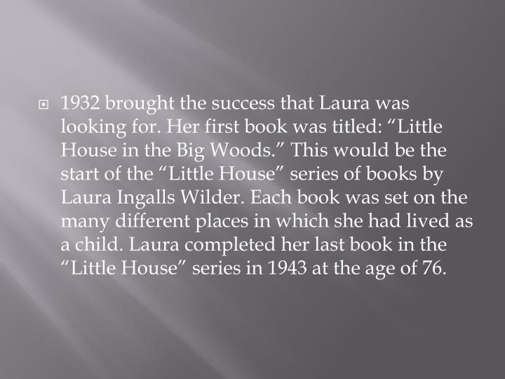 "1932 brought the success that Laura was looking for. Her first book was titled: ""Little House in the Big Woods."" This would be the start of the ""Little House"" series of books by Laura Ingalls Wilder. Each book was set on the many different places in which she had lived as a child. Laura completed her last book in the ""Little House"" series in 1943 at the age of 76."