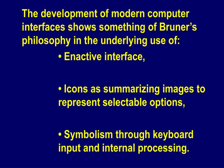 The development of modern computer interfaces shows something of Bruner's philosophy in the underlying use of:
