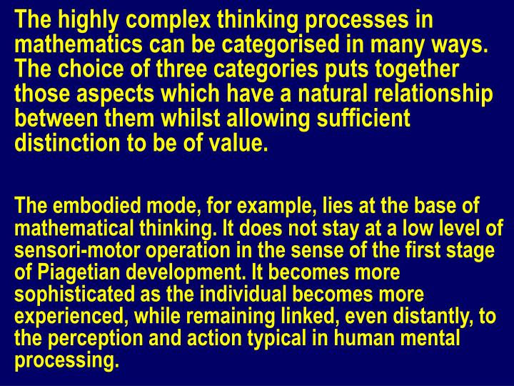 The highly complex thinking processes in mathematics can be categorised in many ways. The choice of three categories puts together those aspects which have a natural relationship between them whilst allowing sufficient distinction to be of value.