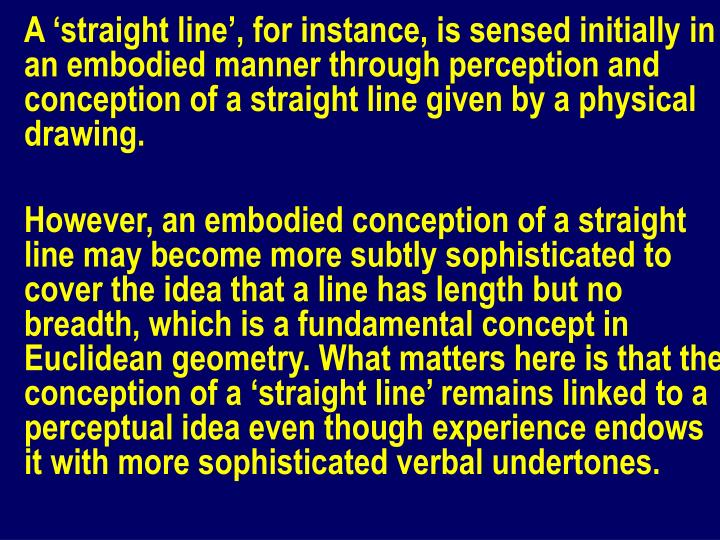 A 'straight line', for instance, is sensed initially in an embodied manner through perception and conception of a straight line given by a physical drawing.