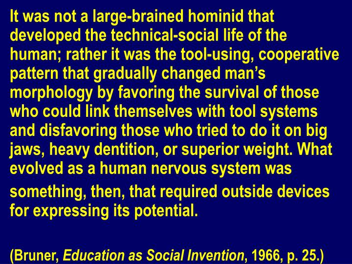 It was not a large-brained hominid that developed the technical-social life of the human; rather it was the tool-using, cooperative pattern that gradually changed man's morphology by favoring the survival of those who could link themselves with tool systems and disfavoring those who tried to do it on big jaws, heavy dentition, or superior weight. What evolved as a human nervous system was