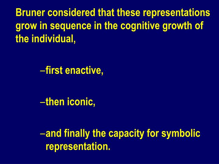 Bruner considered that these representations grow in sequence in the cognitive growth of the individual,