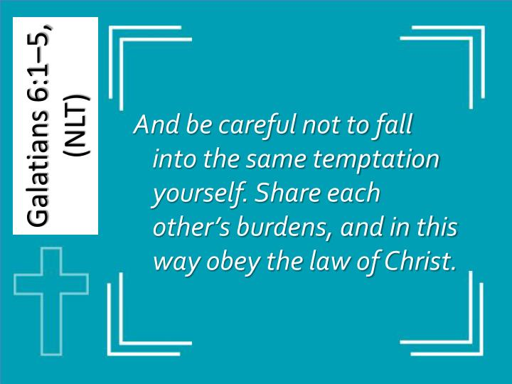And be careful not to fall into the same temptation yourself. Share each other's burdens, and in this way obey the law of Christ.