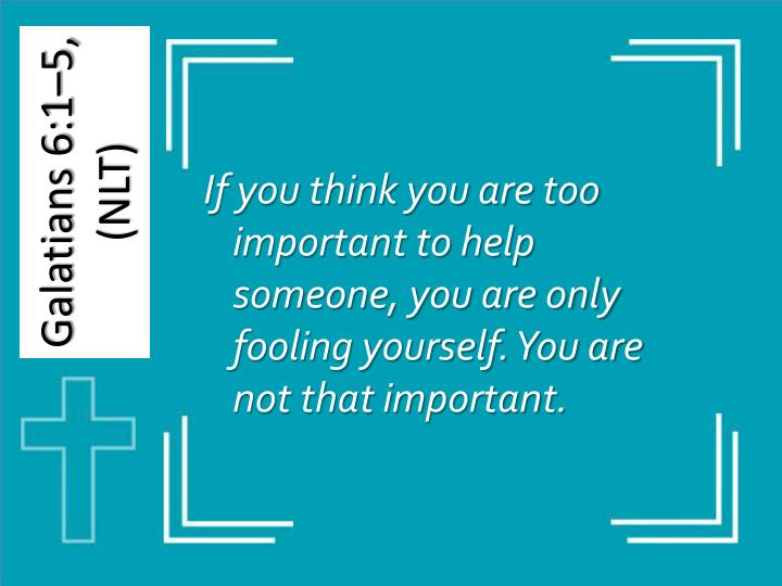 If you think you are too important to help someone, you are only fooling yourself. You are not that important.