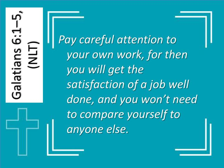 Pay careful attention to your own work, for then you will get the satisfaction of a job well done, and you won't need to compare yourself to anyone else.