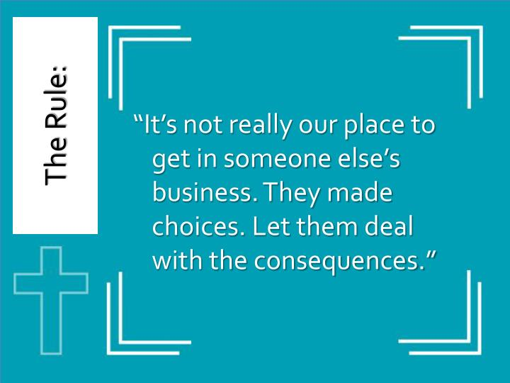 """It's not really our place to get in someone else's business. They made choices. Let them deal with the consequences."""