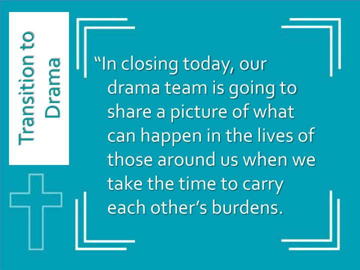 """In closing today, our drama team is going to share a picture of what can happen in the lives of those around us when we take the time to carry each other's burdens."