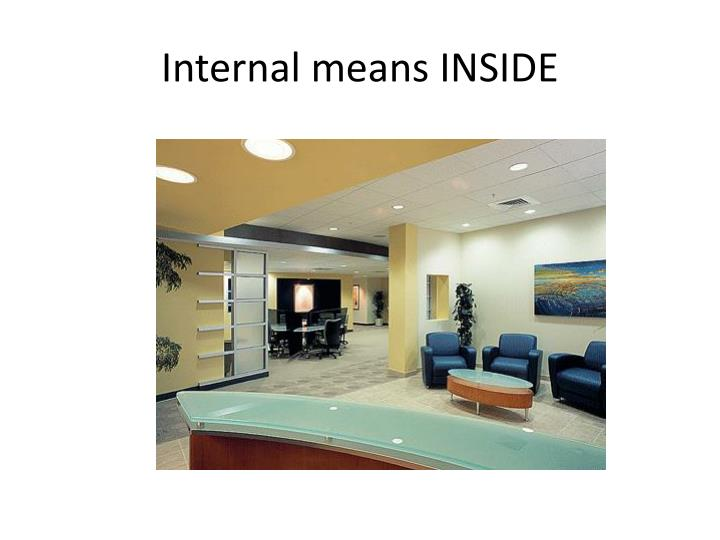 Internal means INSIDE