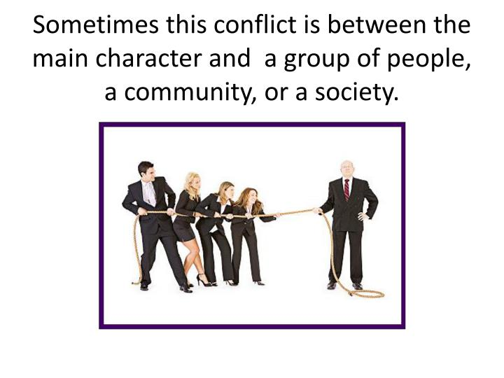 Sometimes this conflict is between the main character and  a group of people, a community, or a society.