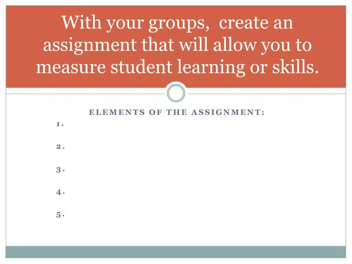 With your groups,  create an assignment that will allow you to measure student learning or skills.