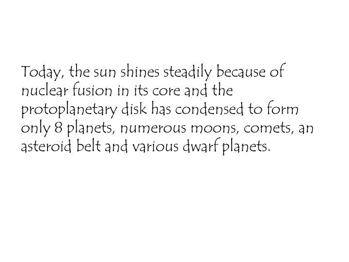 Today, the sun shines steadily because of nuclear fusion in its core and the