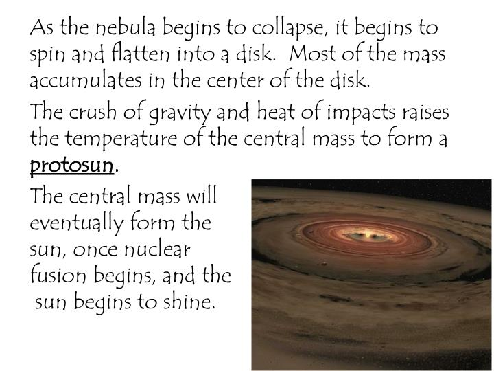 As the nebula begins to collapse, it begins to spin and flatten into a disk.  Most of the mass accumulates in the center of the disk.