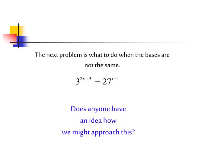 The next problem is what to do when the bases are not the same.