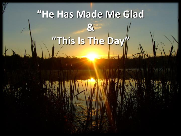 he has made me glad this is the day