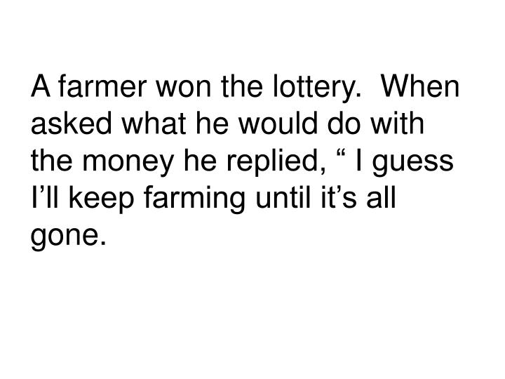 "A farmer won the lottery.  When asked what he would do with the money he replied, "" I guess I'll..."