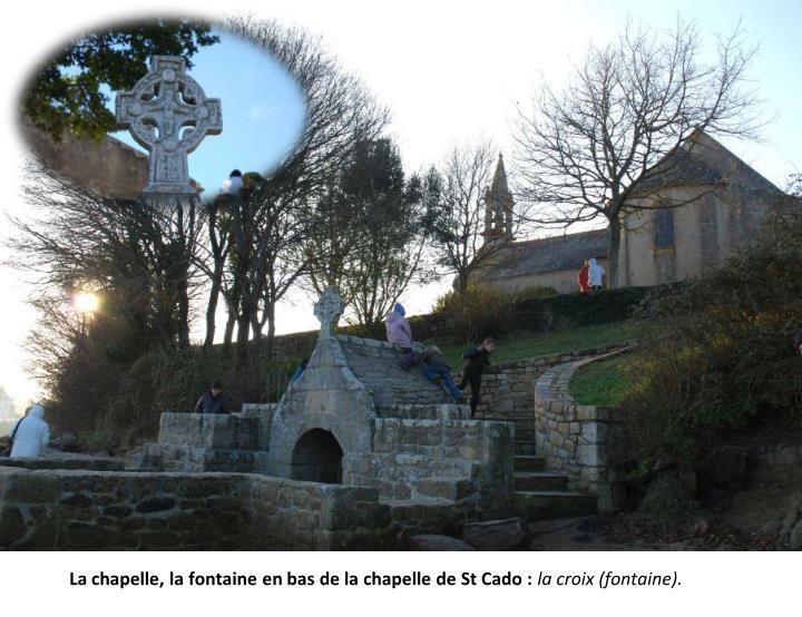 La chapelle, la fontaine en bas de la chapelle de St Cado :