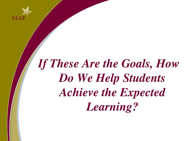 If These Are the Goals, How Do We Help Students Achieve the Expected Learning?
