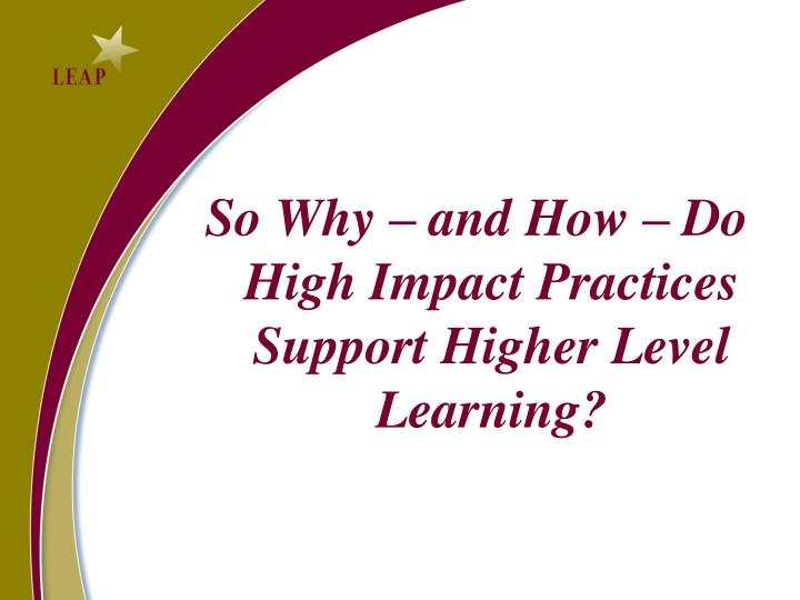 So Why – and How – Do High Impact Practices  Support Higher Level Learning?