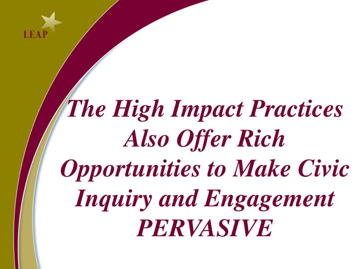 The High Impact Practices Also Offer Rich Opportunities to Make Civic Inquiry and Engagement PERVASIVE