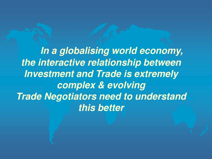 In a globalising world economy, the interactive relationship between Investment and Trade is extremely complex & evolving