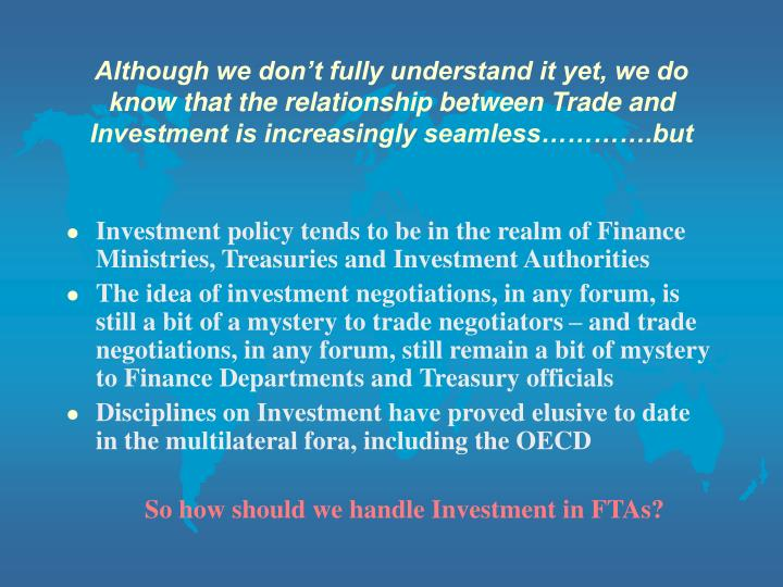 Although we don't fully understand it yet, we do know that the relationship between Trade and Investment is increasingly seamless………….but