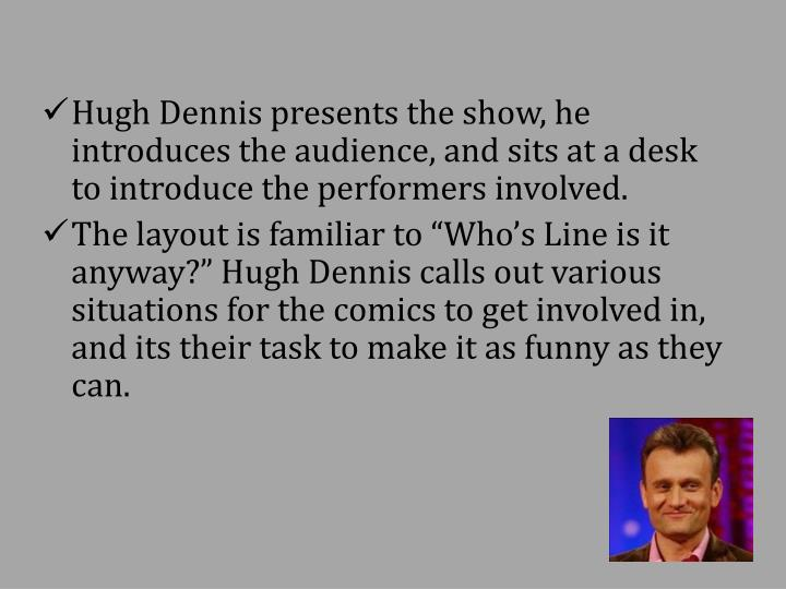 Hugh Dennis presents the show, he introduces the audience, and sits at a desk to introduce the perfo...