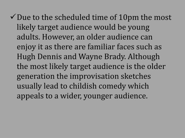 Due to the scheduled time of 10pm the most likely target audience would be young adults. However, an older audience can enjoy it as there are familiar faces such as Hugh Dennis and Wayne Brady. Although the most likely target audience is the older generation the improvisation sketches usually lead to childish comedy which appeals to a wider, younger audience.
