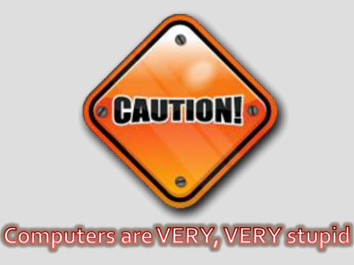 Computers are VERY, VERY stupid