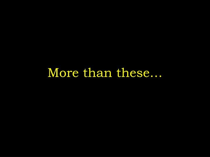 More than these…