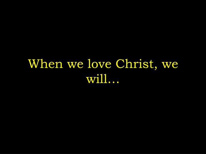 When we love Christ, we will…