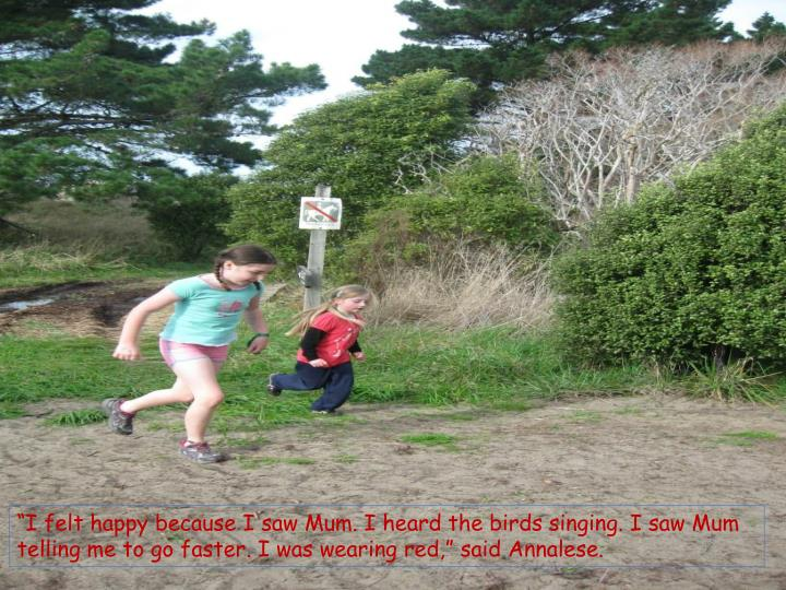 """I felt happy because I saw Mum. I heard the birds singing. I saw Mum telling me to go faster. I was wearing red,"" said"