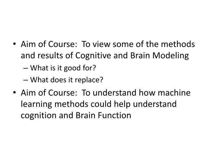 Aim of Course:  To view some of the methods and results of Cognitive and Brain Modeling