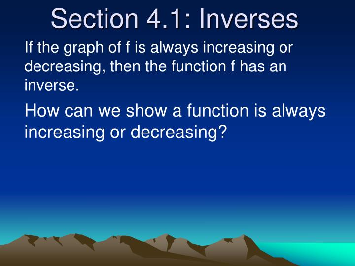 If the graph of f is always increasing or decreasing, then the function f has an inverse.