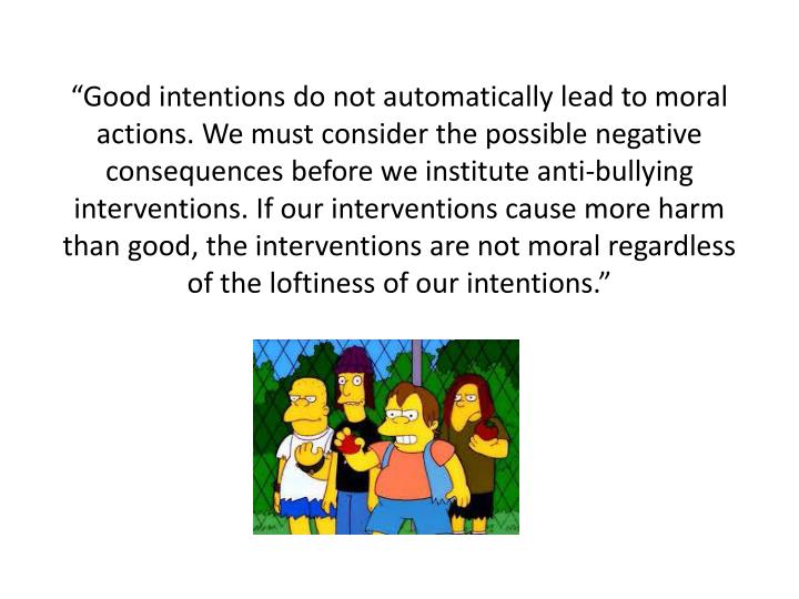 """Good intentions do not automatically lead to moral actions. We must consider the possible negative consequences before we institute anti-bullying interventions. If our interventions cause more harm than good, the interventions are not moral regardless of the loftiness of our intentions."""