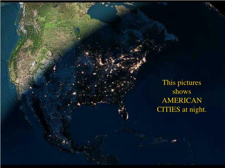 This pictures shows AMERICAN CITIES at night.